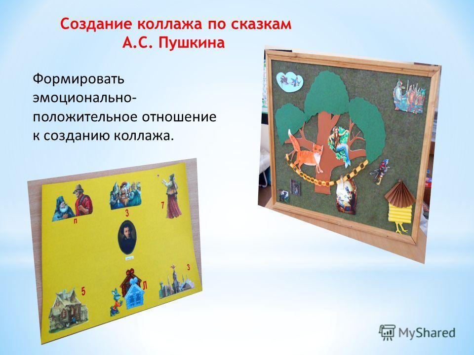 Создание коллажа по сказкам А.С. Пушкина Формировать эмоционально- положительное отношение к созданию коллажа.