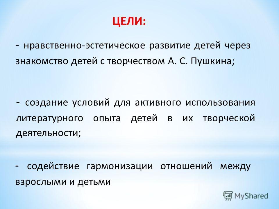 ЦЕЛИ: - нравственно-эстетическое развитие детей через знакомство детей с творчеством А. С. Пушкина; - создание условий для активного использования литературного опыта детей в их творческой деятельности; - содействие гармонизации отношений между взрос