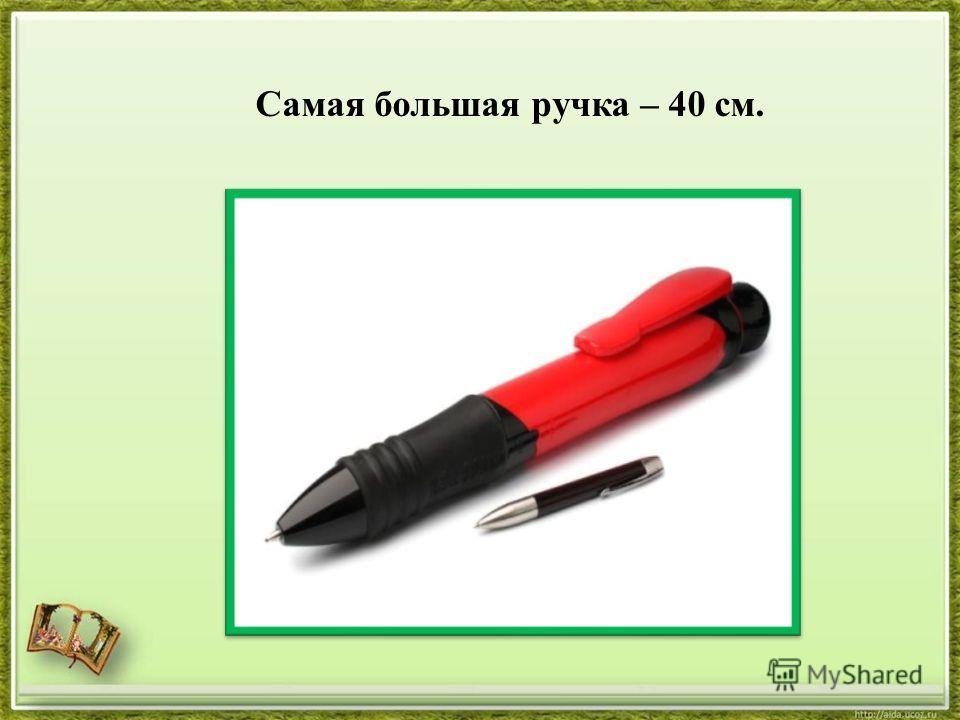 Самая большая ручка – 40 см.