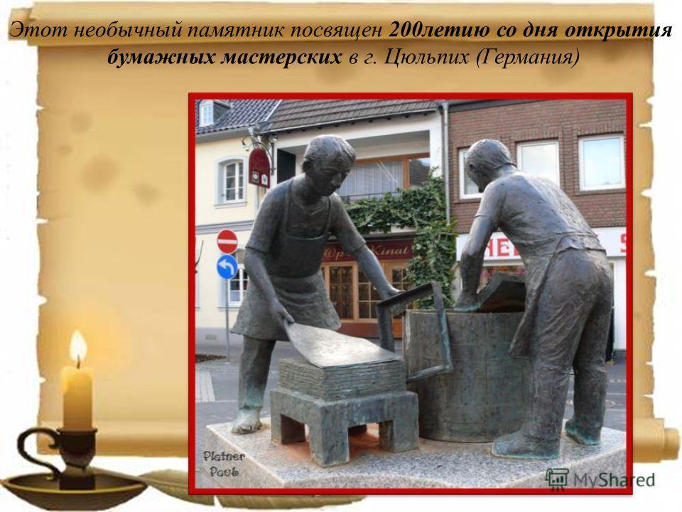 Этот необычный памятник посвящен 200летию со дня открытия бумажных мастерских в г. Цюльпих (Германия)