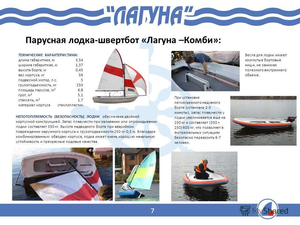 Парусная лодка-швертбот «Лагуна –Комби»: ТЕХНИЧЕСКИЕ ХАРАКТЕРИСТИКИ: длина габаритная, м 3,54 ширина габаритная, м 1,37 высота борта, м 0,45 вес корпуса, кг 59 подвесной мотор, л.с. 5 грузоподьемность, кг 250 площадь парусов, м 2 6,8 грот, м 2 5,1 ст