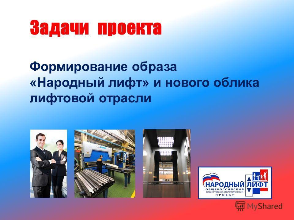 Формирование образа « Народный лифт » и нового облика лифтовой отрасли Задачи проекта