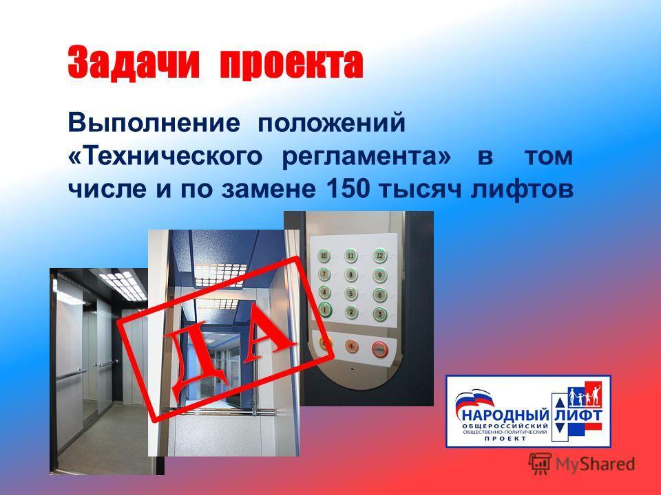 Выполнение положений « Технического регламента » в том числе и по замене 150 тысяч лифтов Задачи проекта