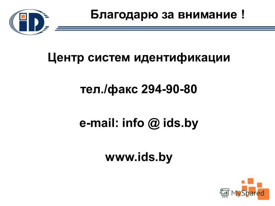 Благодарю за внимание ! Центр систем идентификации тел./факс 294-90-80 e-mail: info @ ids.by www.ids.by