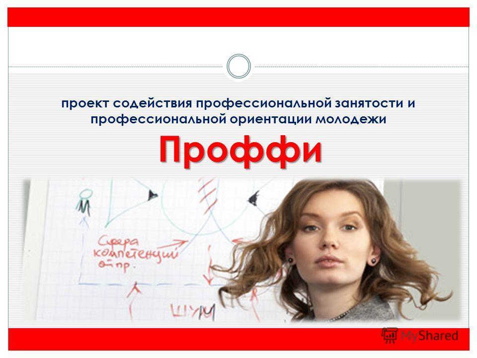 проект содействия профессиональной занятости и профессиональной ориентации молодежи Проффи