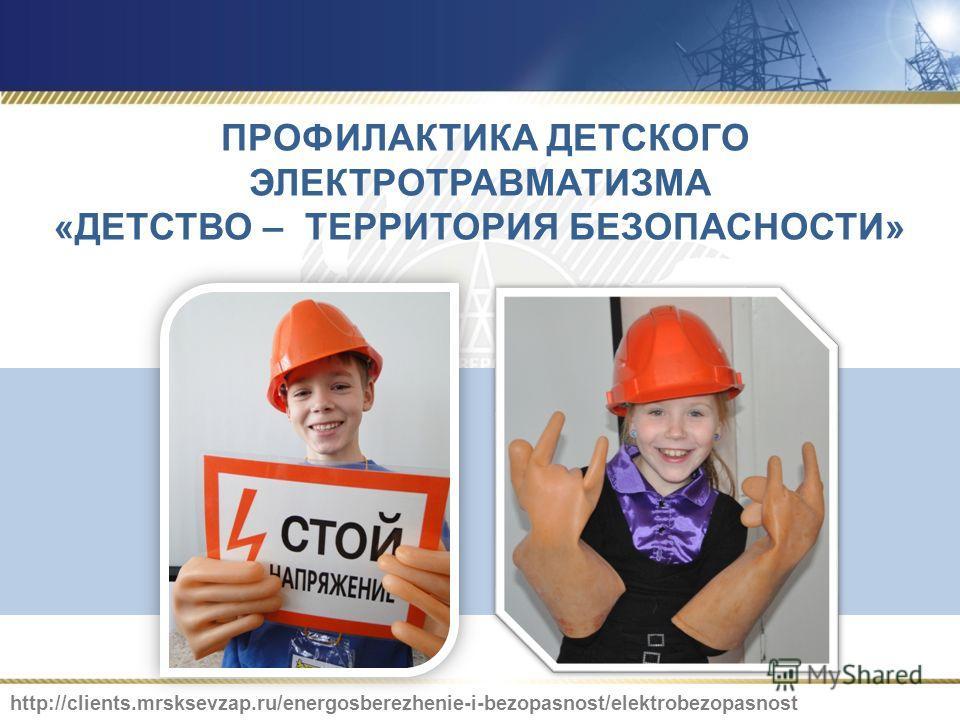 ПРОФИЛАКТИКА ДЕТСКОГО ЭЛЕКТРОТРАВМАТИЗМА «ДЕТСТВО – ТЕРРИТОРИЯ БЕЗОПАСНОСТИ» http://clients.mrsksevzap.ru/energosberezhenie-i-bezopasnost/elektrobezopasnost