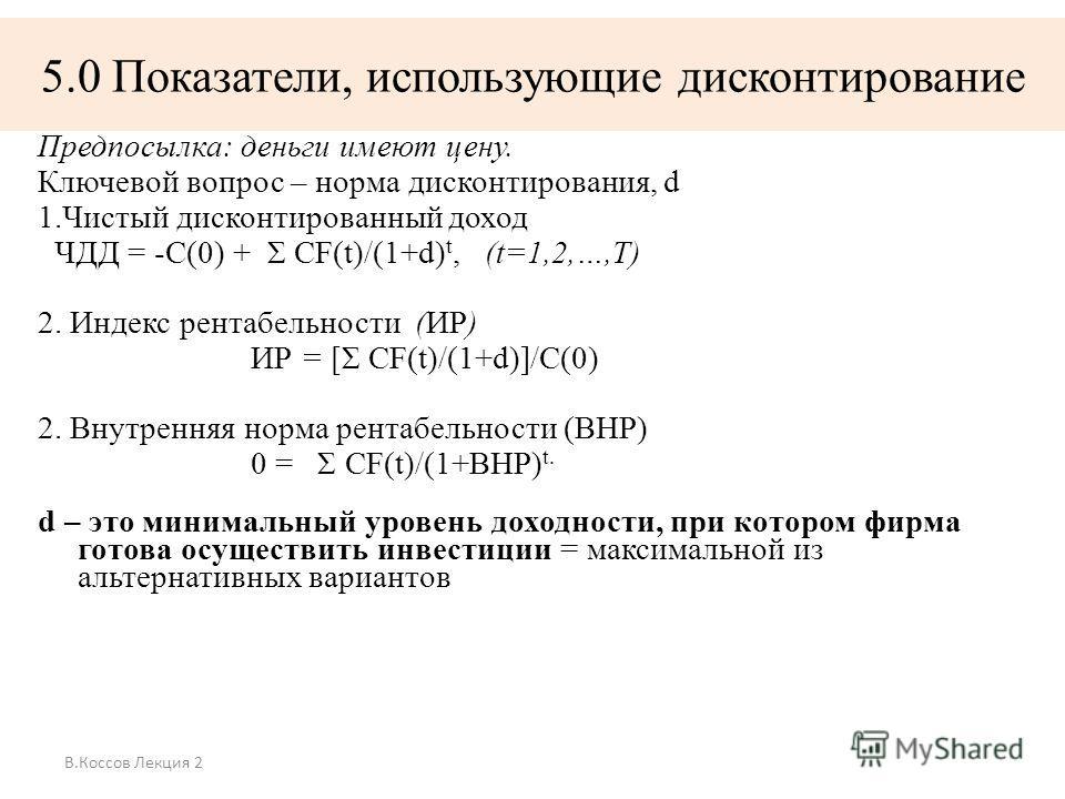 В.Коссов Лекция 2 5.0 Показатели, использующие дисконтирование Предпосылка: деньги имеют цену. Ключевой вопрос – норма дисконтирования, d 1.Чистый дисконтированный доход ЧДД = -С(0) + Σ CF(t)/(1+d) t, (t=1,2,…,T) 2. Индекс рентабельности (ИР) ИР = [Σ