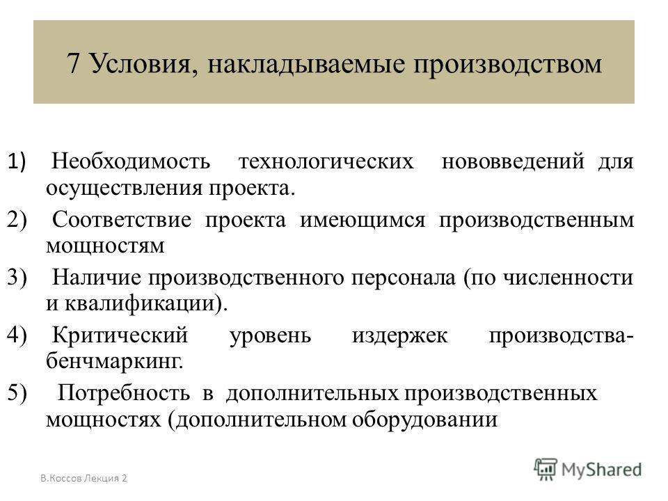 В.Коссов Лекция 2 7 Условия, накладываемые производством 1) Необходимость технологических нововведений для осуществления проекта. 2) Соответствие проекта имеющимся производственным мощностям 3) Наличие производственного персонала (по численности и кв