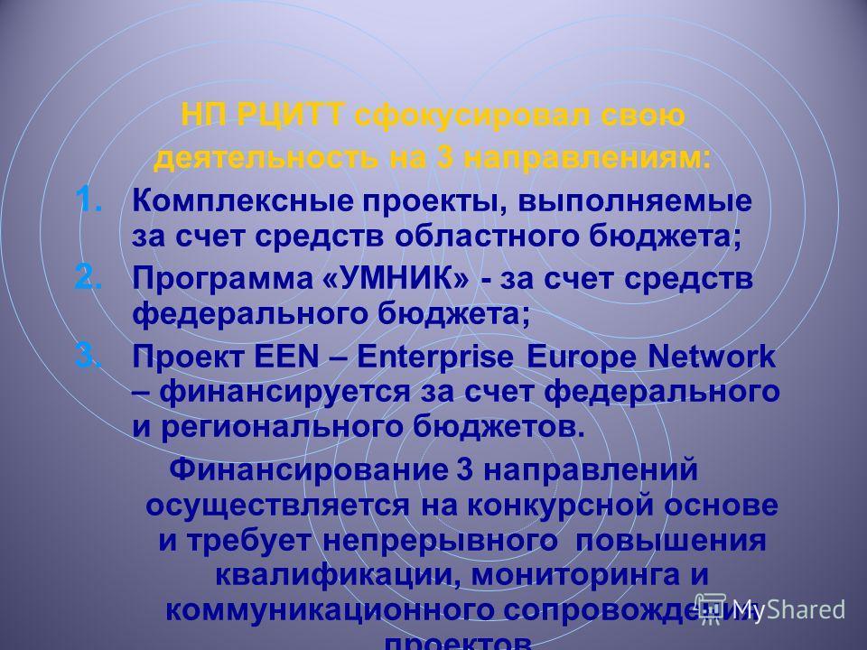 НП РЦИТТ сфокусировал свою деятельность на 3 направлениям: 1. Комплексные проекты, выполняемые за счет средств областного бюджета; 2. Программа «УМНИК» - за счет средств федерального бюджета; 3. Проект EEN – Enterprise Europe Network – финансируется