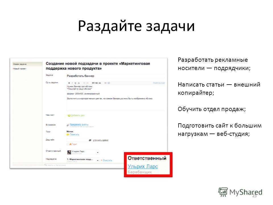 Раздайте задачи Разработать рекламные носители подрядчики; Написать статьи внешний копирайтер; Обучить отдел продаж; Подготовить сайт к большим нагрузкам веб-студия; 25