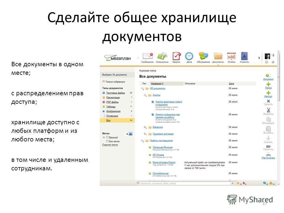 Сделайте общее хранилище документов Все документы в одном месте; с распределением прав доступа; хранилище доступно с любых платформ и из любого места; в том числе и удаленным сотрудникам. 27