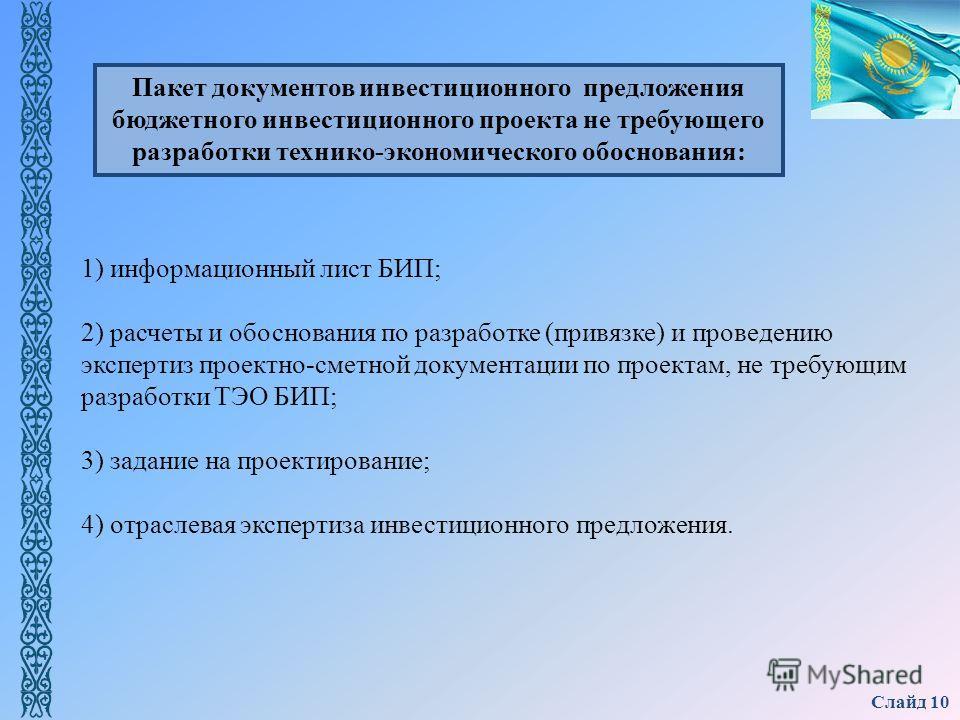 Слайд 10 1) информационный лист БИП; 2) расчеты и обоснования по разработке (привязке) и проведению экспертиз проектно-сметной документации по проектам, не требующим разработки ТЭО БИП; 3) задание на проектирование; 4) отраслевая экспертиза инвестици