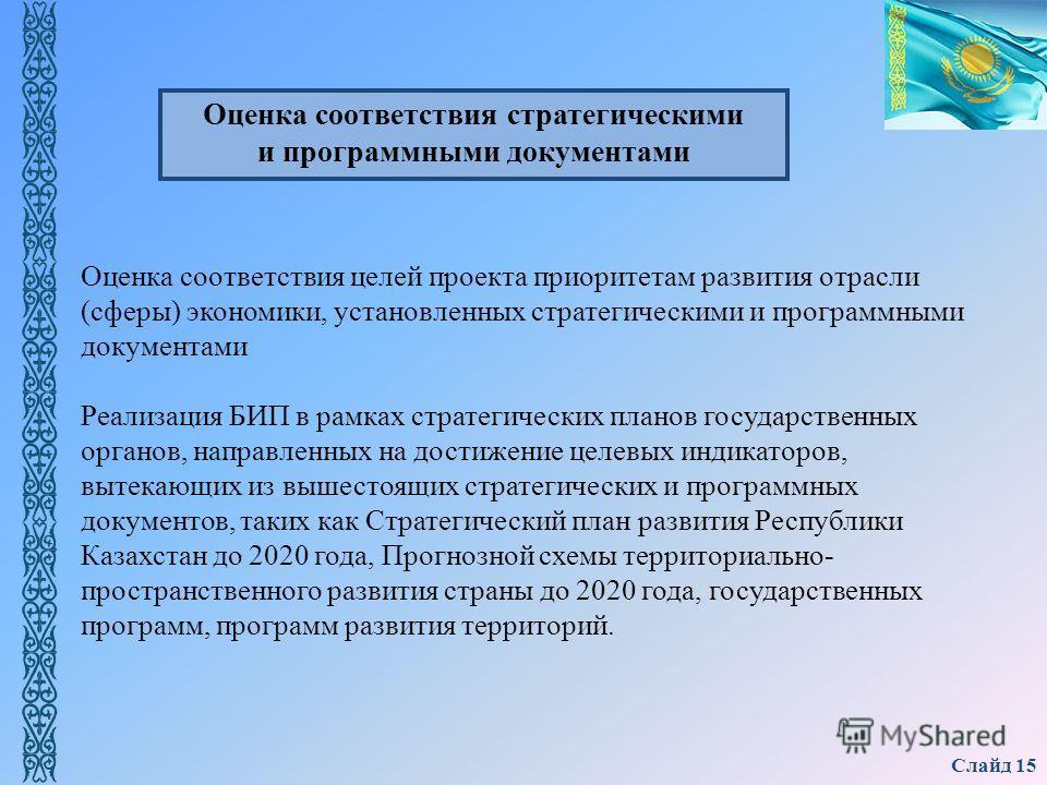 Слайд 15 Оценка соответствия целей проекта приоритетам развития отрасли (сферы) экономики, установленных стратегическими и программными документами Реализация БИП в рамках стратегических планов государственных органов, направленных на достижение целе
