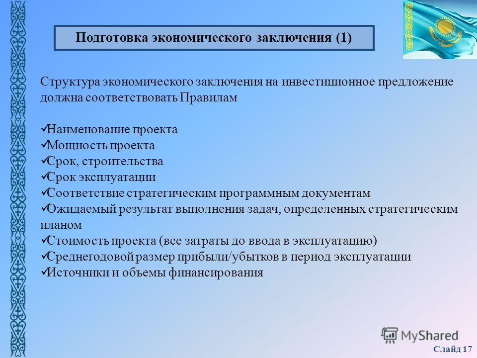 Слайд 17 Структура экономического заключения на инвестиционное предложение должна соответствовать Правилам Наименование проекта Мощность проекта Срок, строительства Срок эксплуатации Соответствие стратегическим программным документам Ожидаемый резуль