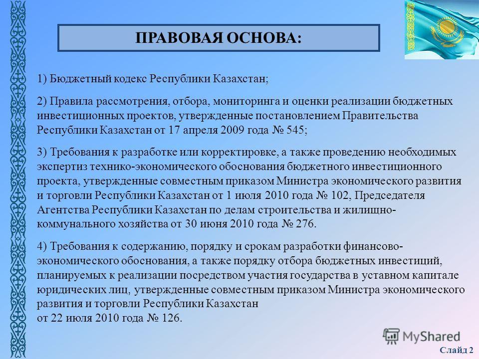 Слайд 2 1) Бюджетный кодекс Республики Казахстан; 2) Правила рассмотрения, отбора, мониторинга и оценки реализации бюджетных инвестиционных проектов, утвержденные постановлением Правительства Республики Казахстан от 17 апреля 2009 года 545; 3) Требов