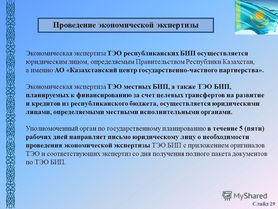 Слайд 29 Экономическая экспертиза ТЭО республиканских БИП осуществляется юридическим лицом, определяемым Правительством Республики Казахстан, а именно АО «Казахстанский центр государственно-частного партнерства». Экономическая экспертиза ТЭО местных