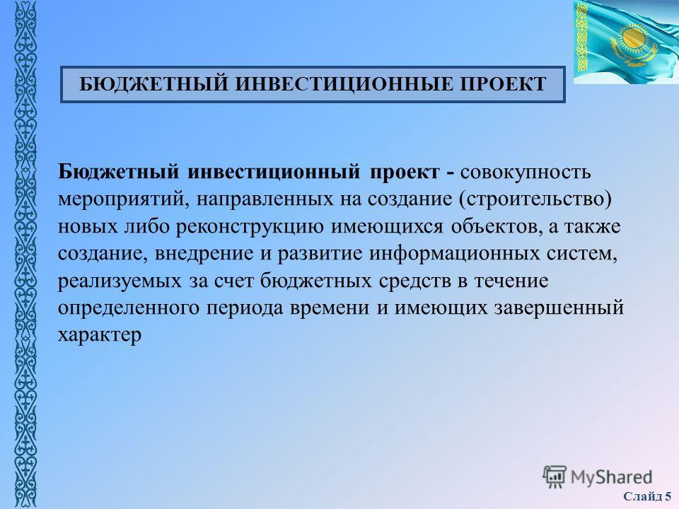 Слайд 5 Бюджетный инвестиционный проект - совокупность мероприятий, направленных на создание (строительство) новых либо реконструкцию имеющихся объектов, а также создание, внедрение и развитие информационных систем, реализуемых за счет бюджетных сред