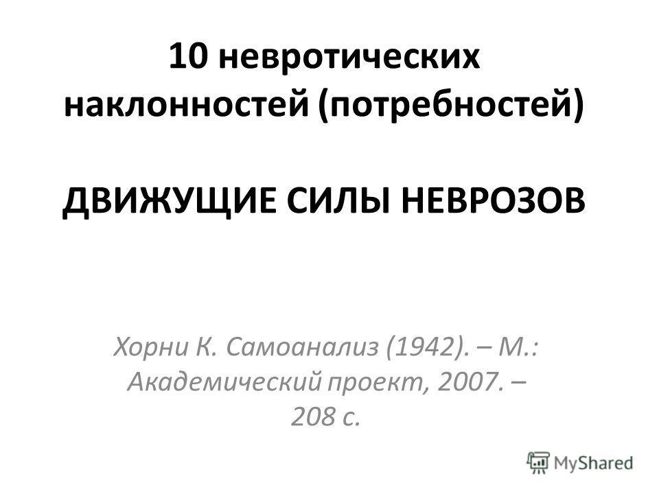 Хорни К. Самоанализ (1942). – М.: Академический проект, 2007. – 208 с. 10 невротических наклонностей (потребностей) ДВИЖУЩИЕ СИЛЫ НЕВРОЗОВ