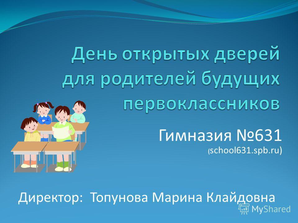 Гимназия 631 ( school631.spb.ru) Директор: Топунова Марина Клайдовна