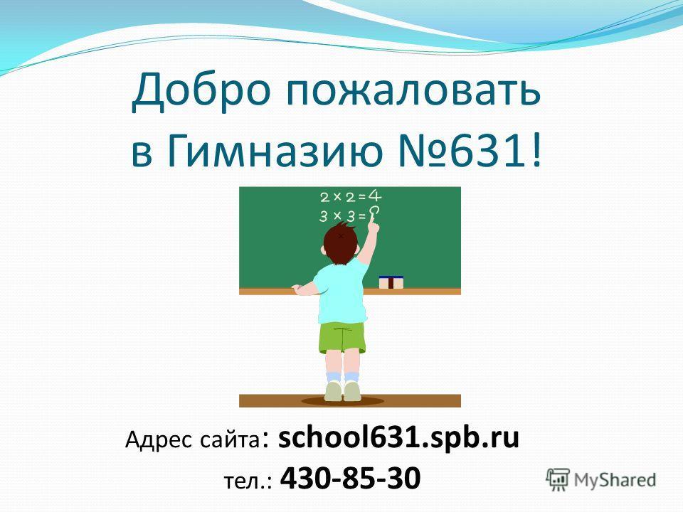 Добро пожаловать в Гимназию 631! Адрес сайта : school631.spb.ru тел.: 430-85-30