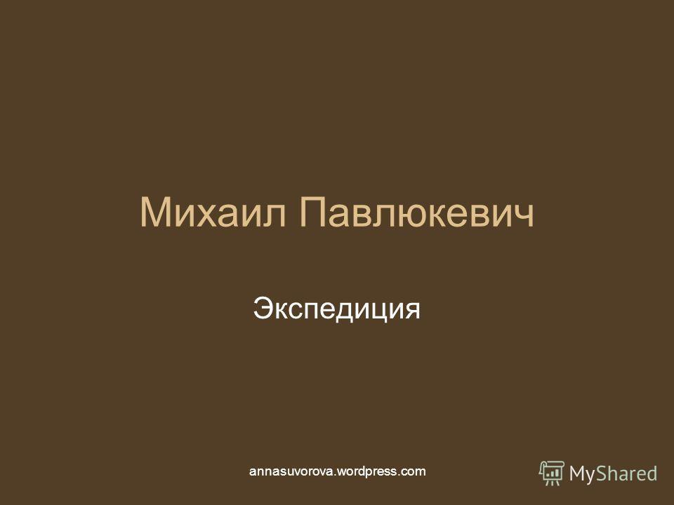 Михаил Павлюкевич Экспедиция annasuvorova.wordpress.com