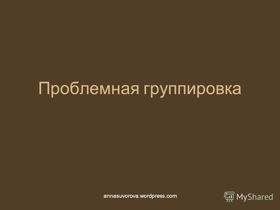Проблемная группировка annasuvorova.wordpress.com