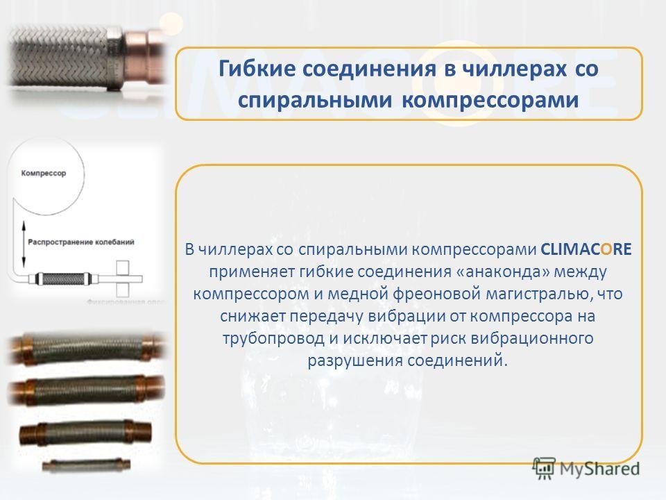 В чиллерах со спиральными компрессорами CLIMACORE применяет гибкие соединения «анаконда» между компрессором и медной фреоновой магистралью, что снижает передачу вибрации от компрессора на трубопровод и исключает риск вибрационного разрушения соединен