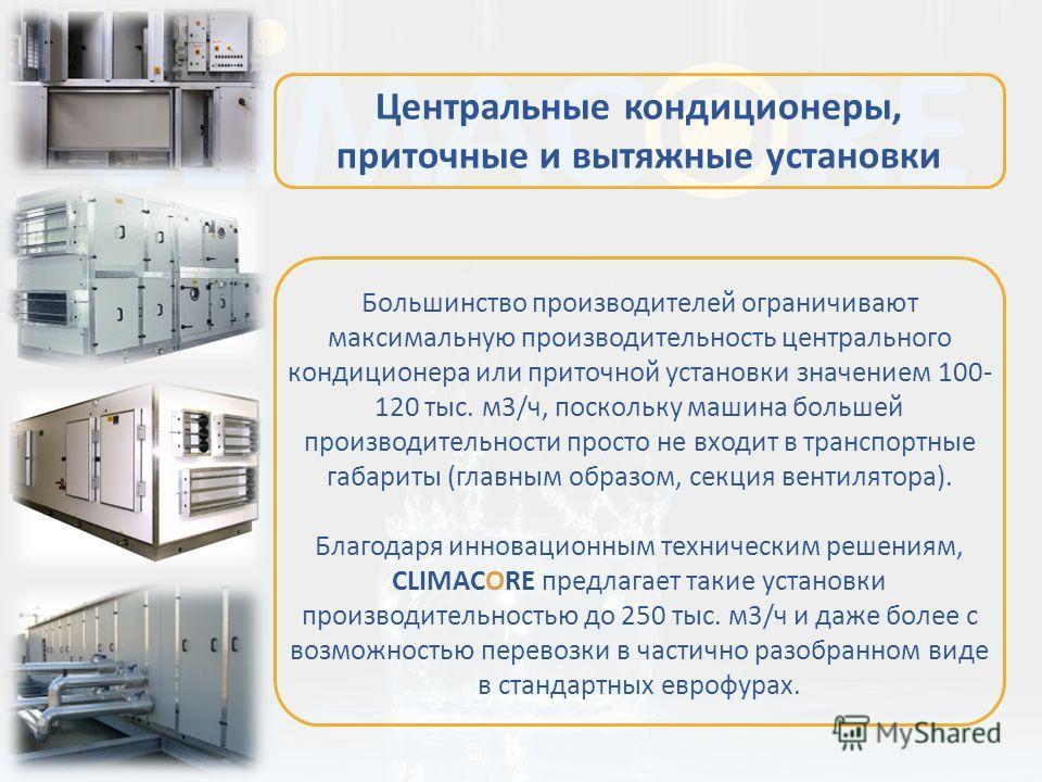Большинство производителей ограничивают максимальную производительность центрального кондиционера или приточной установки значением 100- 120 тыс. м3/ч, поскольку машина большей производительности просто не входит в транспортные габариты (главным обра