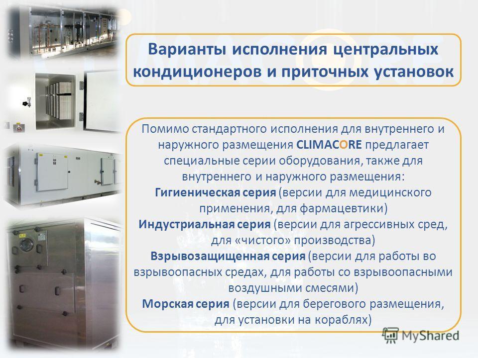Помимо стандартного исполнения для внутреннего и наружного размещения CLIMACORE предлагает специальные серии оборудования, также для внутреннего и наружного размещения: Гигиеническая серия (версии для медицинского применения, для фармацевтики) Индуст