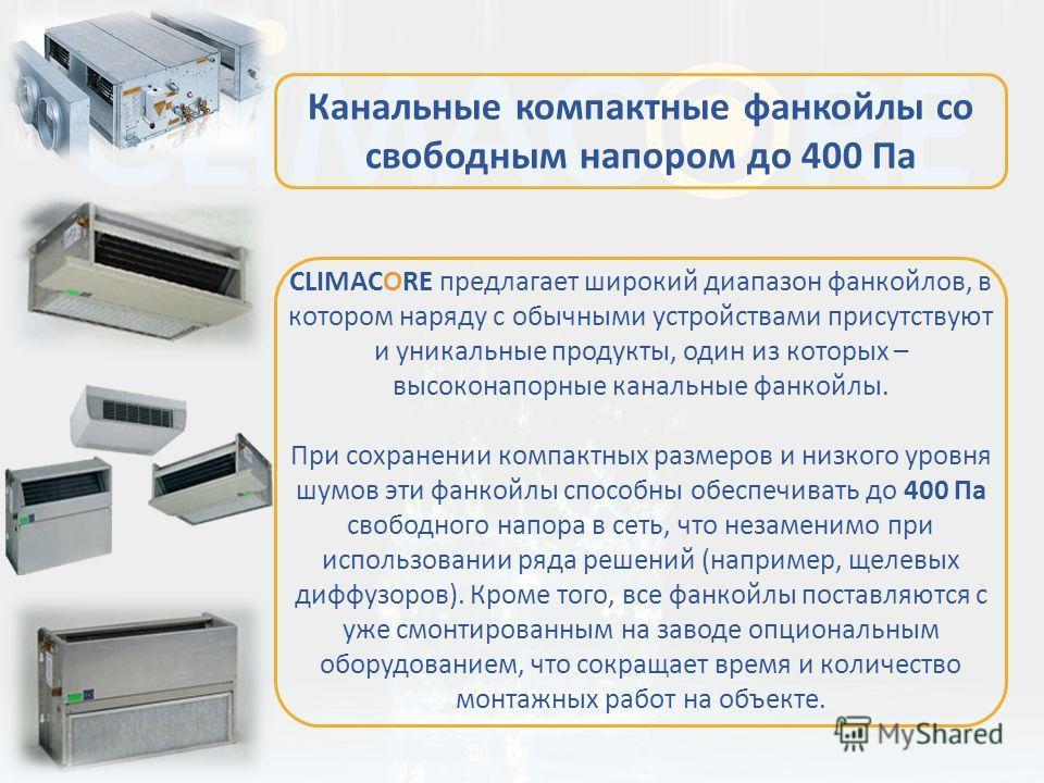 CLIMACORE предлагает широкий диапазон фанкойлов, в котором наряду с обычными устройствами присутствуют и уникальные продукты, один из которых – высоконапорные канальные фанкойлы. При сохранении компактных размеров и низкого уровня шумов эти фанкойлы