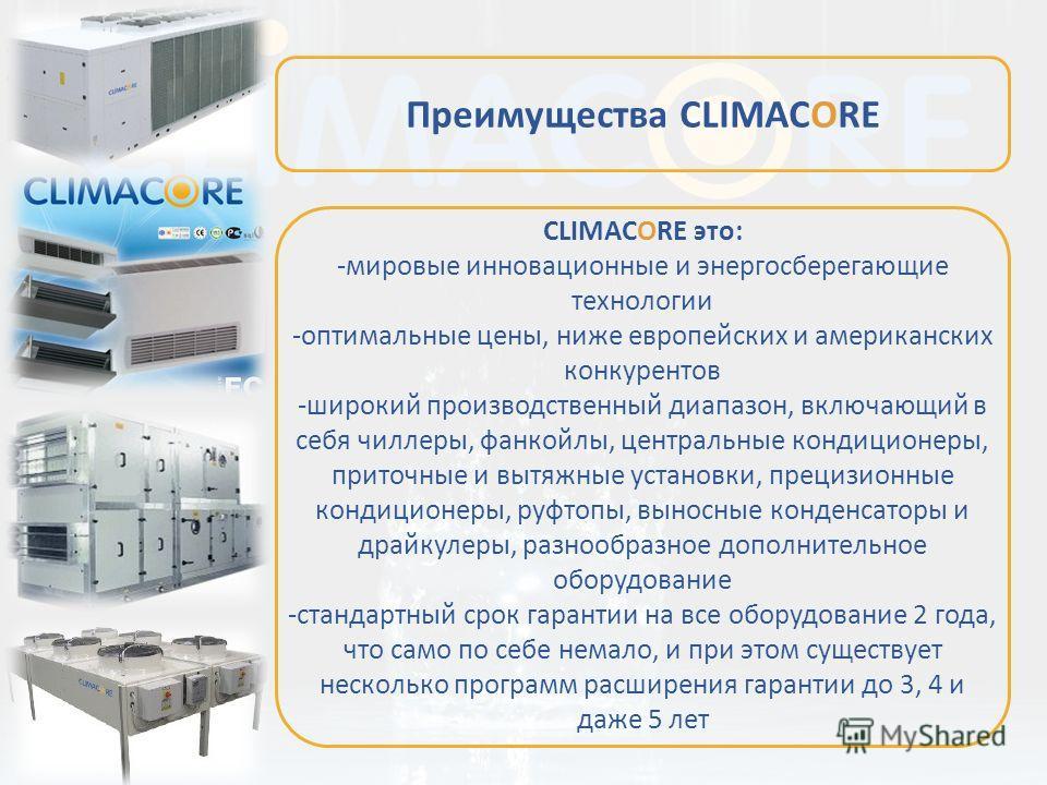 CLIMACORE это: -мировые инновационные и энергосберегающие технологии -оптимальные цены, ниже европейских и американских конкурентов -широкий производственный диапазон, включающий в себя чиллеры, фанкойлы, центральные кондиционеры, приточные и вытяжны