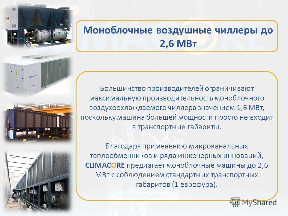 Большинство производителей ограничивают максимальную производительность моноблочного воздухоохлаждаемого чиллера значением 1,6 МВт, поскольку машина большей мощности просто не входит в транспортные габариты. Благодаря применению микроканальных теплоо