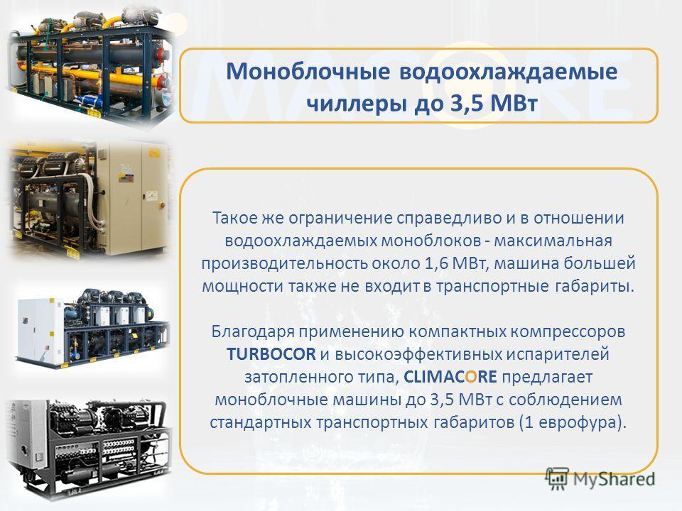 Такое же ограничение справедливо и в отношении водоохлаждаемых моноблоков - максимальная производительность около 1,6 МВт, машина большей мощности также не входит в транспортные габариты. Благодаря применению компактных компрессоров TURBOCOR и высоко
