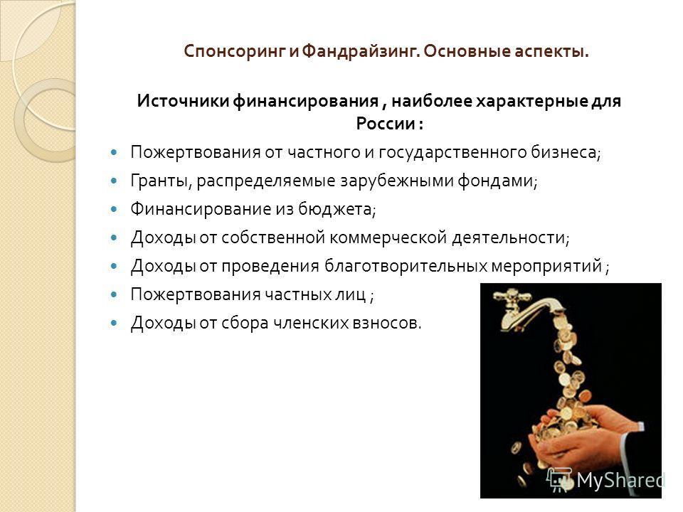 Спонсоринг и Фандрайзинг. Основные аспекты. Источники финансирования, наиболее характерные для России : Пожертвования от частного и государственного бизнеса ; Гранты, распределяемые зарубежными фондами ; Финансирование из бюджета ; Доходы от собствен