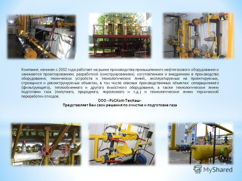 Компания, начиная с 2002 года работает на рынке производства промышленного нефтегазового оборудования и занимается проектированием, разработкой (конструированием), изготовлением и внедрением в производство оборудования, технических устройств и технол