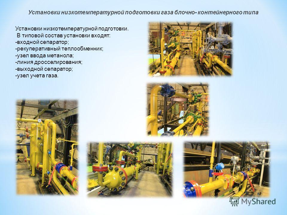 Установки низкотемпературной подготовки газа блочно- контейнерного типа Установки низкотемпературной подготовки. В типовой состав установки входят: -входной сепаратор; -рекуперативный теплообменник; -узел ввода метанола; -линия дросселирования; -выхо