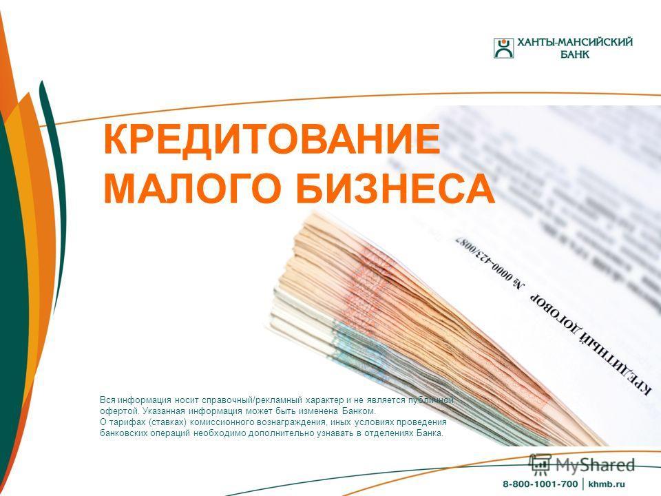 КРЕДИТОВАНИЕ МАЛОГО БИЗНЕСА Вся информация носит справочный/рекламный характер и не является публичной офертой. Указанная информация может быть изменена Банком. О тарифах (ставках) комиссионного вознаграждения, иных условиях проведения банковских опе