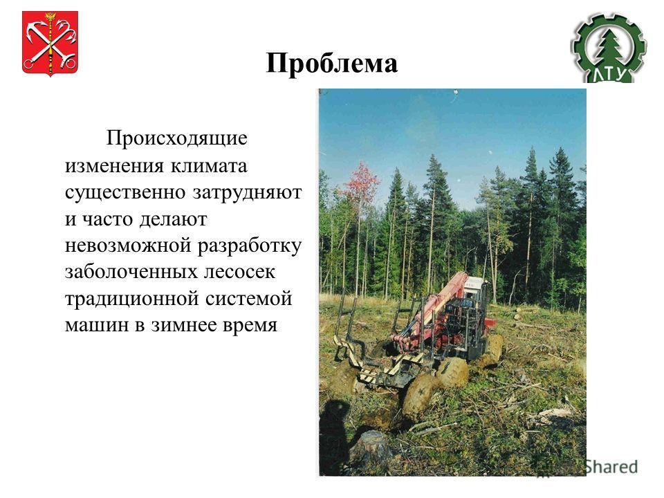 Проблема Происходящие изменения климата существенно затрудняют и часто делают невозможной разработку заболоченных лесосек традиционной системой машин в зимнее время