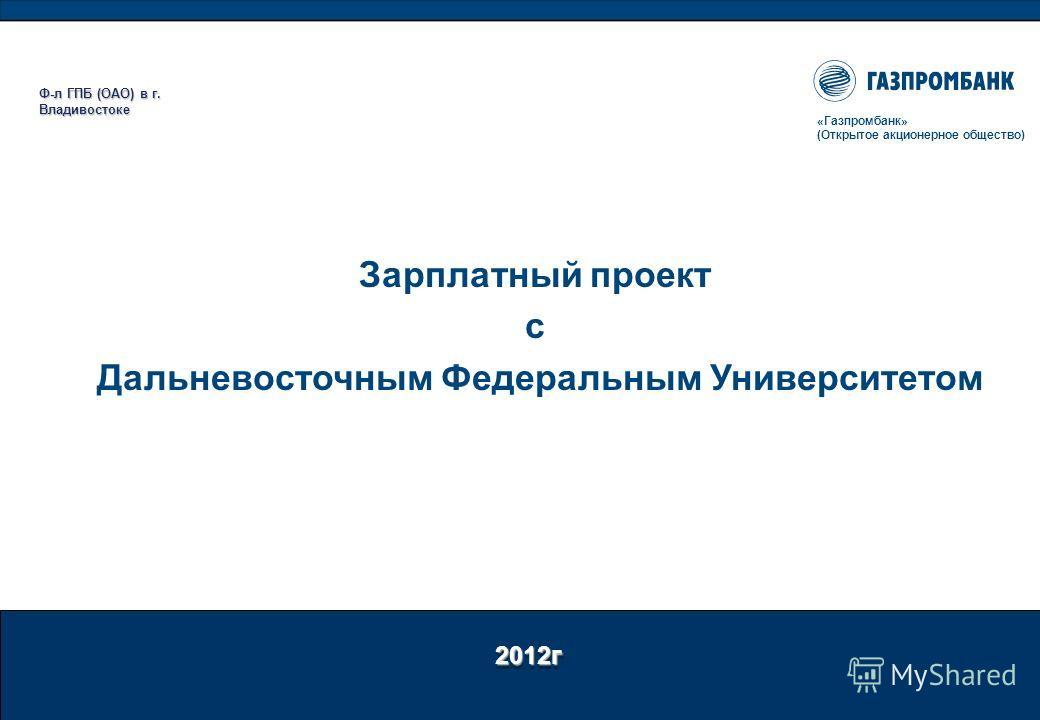 2012г «Газпромбанк» (Открытое акционерное общество) Зарплатный проект с Дальневосточным Федеральным Университетом Ф-л ГПБ (ОАО) в г. Владивостоке