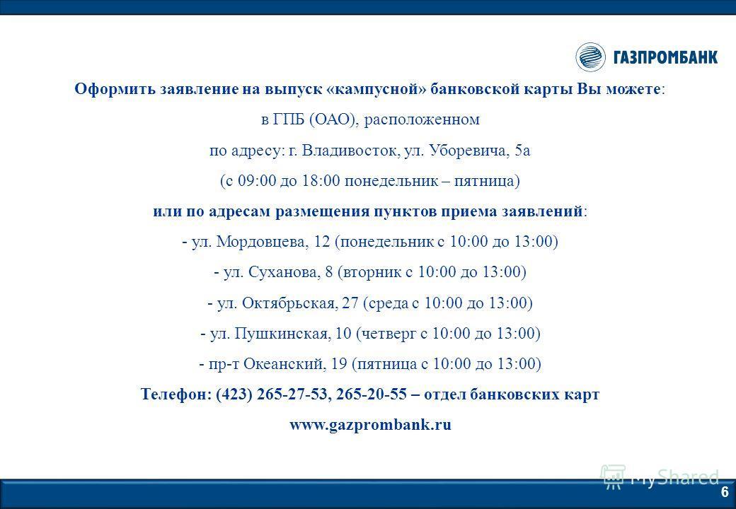 6 Оформить заявление на выпуск «кампусной» банковской карты Вы можете: в ГПБ (ОАО), расположенном по адресу: г. Владивосток, ул. Уборевича, 5а (с 09:00 до 18:00 понедельник – пятница) или по адресам размещения пунктов приема заявлений: - ул. Мордовце