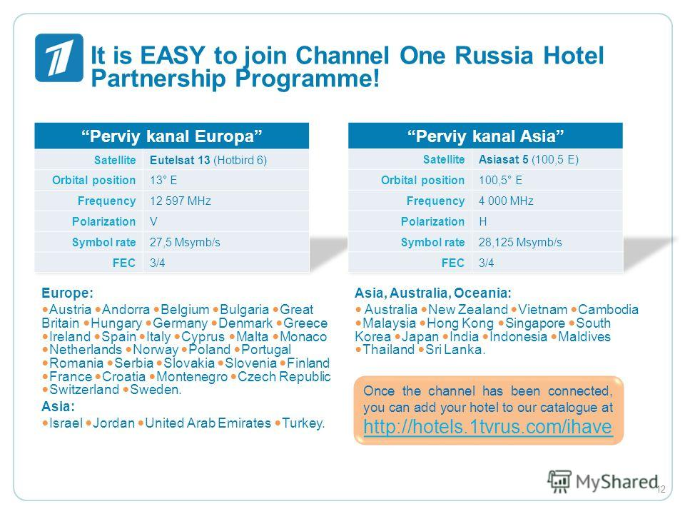 It is EASY to join Channel One Russia Hotel Partnership Programme! Europe: Austria Andorra Belgium Bulgaria Great Britain Hungary Germany Denmark Greece Ireland Spain Italy Cyprus Malta Monaco Netherlands Norway Poland Portugal Romania Serbia Slovaki