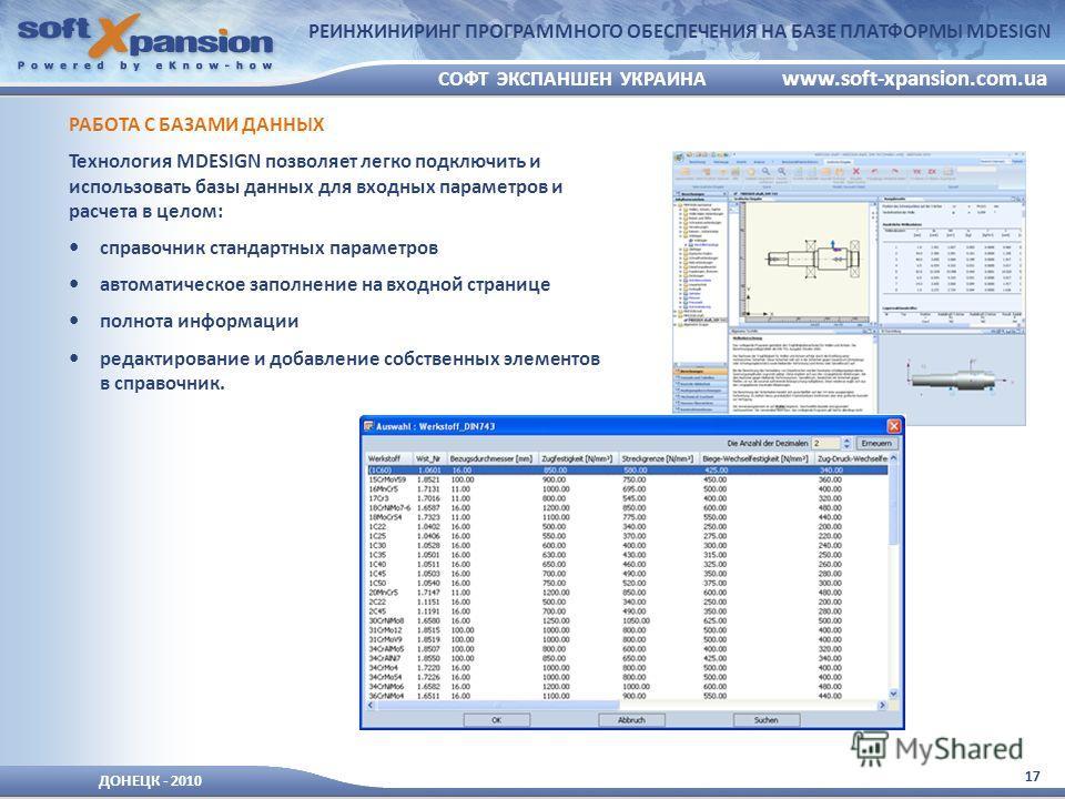 17 ДОНЕЦК - 2010 СОФТ ЭКСПАНШЕН УКРАИНА www.soft-xpansion.com.ua РЕИНЖИНИРИНГ ПРОГРАММНОГО ОБЕСПЕЧЕНИЯ НА БАЗЕ ПЛАТФОРМЫ MDESIGN РАБОТА С БАЗАМИ ДАННЫХ Технология MDESIGN позволяет легко подключить и использовать базы данных для входных параметров и