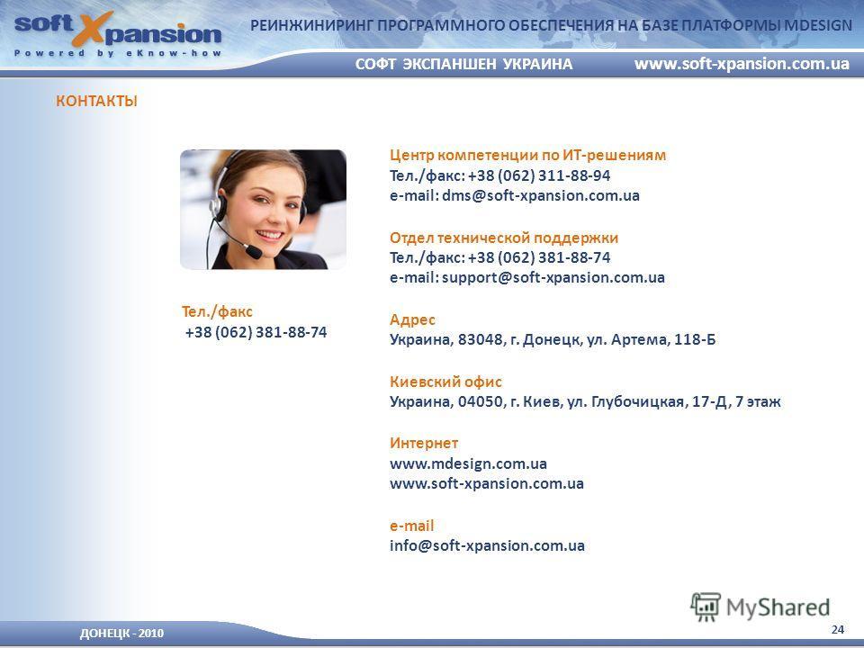 24 ДОНЕЦК - 2010 СОФТ ЭКСПАНШЕН УКРАИНА www.soft-xpansion.com.ua РЕИНЖИНИРИНГ ПРОГРАММНОГО ОБЕСПЕЧЕНИЯ НА БАЗЕ ПЛАТФОРМЫ MDESIGN Центр компетенции по ИТ-решениям Тел./факс: +38 (062) 311-88-94 e-mail: dms@soft-xpansion.com.ua Отдел технической поддер