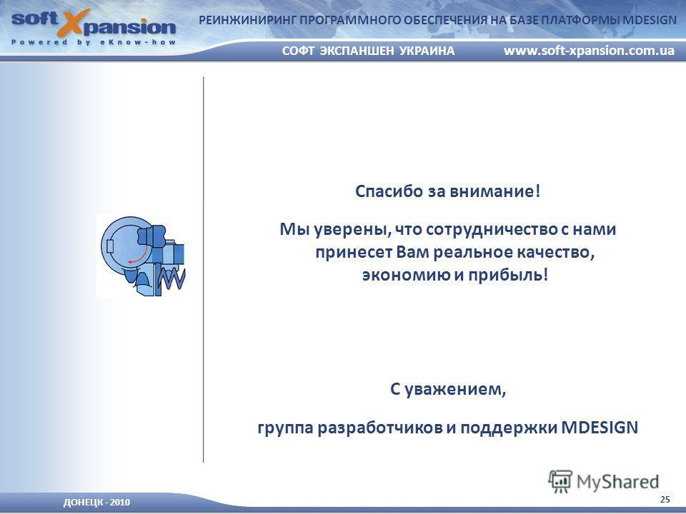 25 ДОНЕЦК - 2010 СОФТ ЭКСПАНШЕН УКРАИНА www.soft-xpansion.com.ua РЕИНЖИНИРИНГ ПРОГРАММНОГО ОБЕСПЕЧЕНИЯ НА БАЗЕ ПЛАТФОРМЫ MDESIGN Спасибо за внимание! Мы уверены, что сотрудничество с нами принесет Вам реальное качество, экономию и прибыль! С уважение