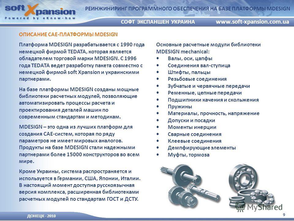 9 ДОНЕЦК - 2010 СОФТ ЭКСПАНШЕН УКРАИНА www.soft-xpansion.com.ua РЕИНЖИНИРИНГ ПРОГРАММНОГО ОБЕСПЕЧЕНИЯ НА БАЗЕ ПЛАТФОРМЫ MDESIGN ОПИСАНИЕ CAE-ПЛАТФОРМЫ MDESIGN Платформа MDESIGN разрабатывается с 1990 года немецкой фирмой TEDATA, которая является обла