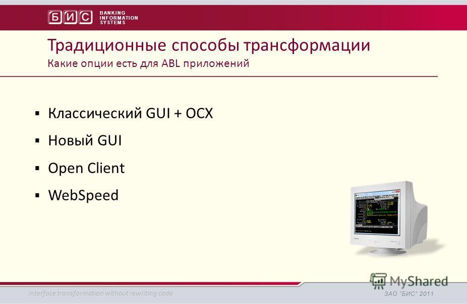 BANKING INFORMATION SYSTEMS Классический GUI + OCX Новый GUI Open Client WebSpeed Традиционные способы трансформации Какие опции есть для ABL приложений Interface transformation without rewriting code