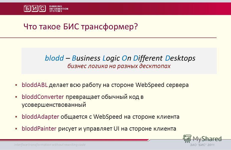 BANKING INFORMATION SYSTEMS bloddABL делает всю работу на стороне WebSpeed сервера bloddConverter превращает обычный код в усовершенствованный bloddAdapter общается с WebSpeed на стороне клиента bloddPainter рисует и управляет UI на стороне клиента I