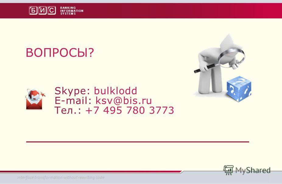 BANKING INFORMATION SYSTEMS СПАСИБО! Skype: bulklodd E-mail: ksv@bis.ru Тел.: +7 495 780 3773 ВОПРОСЫ? Interface transformation without rewriting code