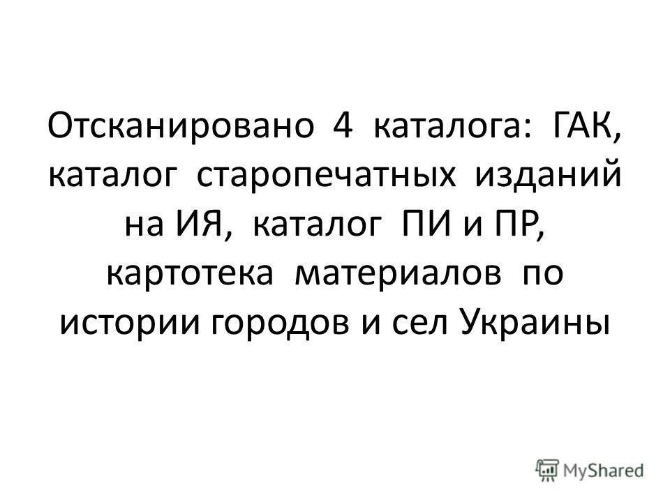 Отсканировано 4 каталога: ГАК, каталог старопечатных изданий на ИЯ, каталог ПИ и ПР, картотека материалов по истории городов и сел Украины