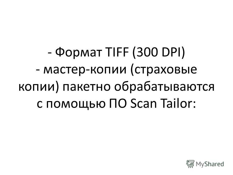 - Формат TIFF (300 DPI) - мастер-копии (страховые копии) пакетно обрабатываются с помощью ПО Scan Tailor: